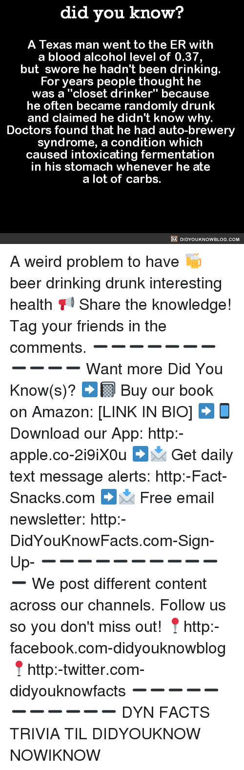 "Amazon, Apple, and Beer: did you know?  A Texas man went to the ER with  a blood alcohol level of 0.37,  but swore he hadn't been drinking.  For years people thought he  was a ""closet drinker"" because  he often became randomly drunk  and claimed he didn't know why.  Doctors found that he had auto-brewery  syndrome, a condition which  caused intoxicating fermentation  in his stomach whenever he ate  a lot of carbs.  DIDYOUKNOWBLOG.COM A weird problem to have 🍻 beer drinking drunk interesting health 📢 Share the knowledge! Tag your friends in the comments. ➖➖➖➖➖➖➖➖➖➖➖ Want more Did You Know(s)? ➡📓 Buy our book on Amazon: [LINK IN BIO] ➡📱 Download our App: http:-apple.co-2i9iX0u ➡📩 Get daily text message alerts: http:-Fact-Snacks.com ➡📩 Free email newsletter: http:-DidYouKnowFacts.com-Sign-Up- ➖➖➖➖➖➖➖➖➖➖➖ We post different content across our channels. Follow us so you don't miss out! 📍http:-facebook.com-didyouknowblog 📍http:-twitter.com-didyouknowfacts ➖➖➖➖➖➖➖➖➖➖➖ DYN FACTS TRIVIA TIL DIDYOUKNOW NOWIKNOW"