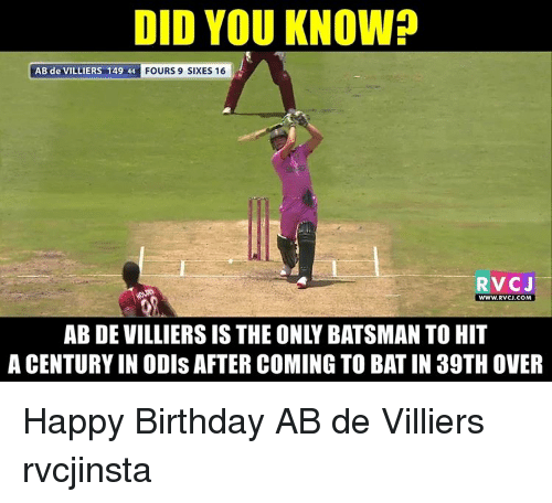 Birthday, Memes, and Happy Birthday: DID YOU KNOW?  AB de VILLIERS 149 44  FOURS 9 SIXES 16  RVC J  WWW, RVCJ COM  ABDEVILLIERSIS THE ONLY BATSMAN TO HIT  A CENTURY IN ODIs AFTER COMING TO BATIN 39TH OVER Happy Birthday AB de Villiers rvcjinsta