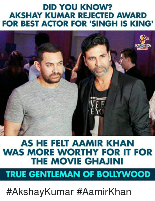 True, Best, and Movie: DID YOU KNOW?  AKSHAY KUMAR REJECTED AWARD  FOR BEST ACTOR FOR 'SINGH IS KING'  LAUGHING  VT F  AS HE FELT AAMIR KHAN  WAS MORE WORTHY FOR IT FOR  THE MOVIE GHAJINI  TRUE GENTLEMAN OF BOLLYWOOD #AkshayKumar #AamirKhan