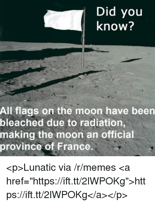 "Memes, France, and Moon: Did you  know?  All flags on the moon have been  bleached due to radiation,  making the moon an official  province of France <p>Lunatic via /r/memes <a href=""https://ift.tt/2lWPOKg"">https://ift.tt/2lWPOKg</a></p>"