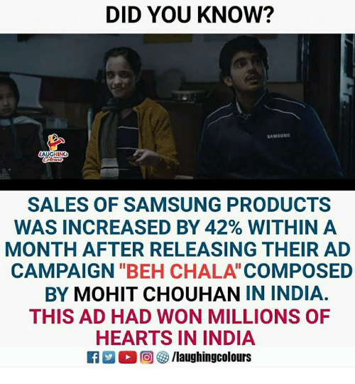 "Hearts, India, and Samsung: DID YOU KNOW?  AMSUNO  HING  SALES OF SAMSUNG PRODUCTS  WAS INCREASED BY 42% WITHIN A  MONTH AFTER RELEASING THEIR AD  CAMPAIGN ""BEH CHALA COMPOSED  BY MOHIT CHOUHAN IN INDIA.  THIS AD HAD WON MILLIONS OF  HEARTS IN INDIA  2 (2回(3/laughingcolours"