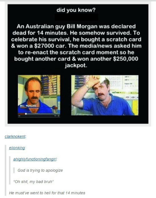 """Bad, Bruh, and God: did you know?  An Australian guy Bill Morgan was declared  dead for 14 minutes. He somehow survived. To  celebrate his survival, he bought a scratch card  & won a $27000 car. The media/news asked him  to re-enact the scratch card moment so he  bought another card & won another $250,000  jackpot  BILL MORGAN  clarknokent  elionking  ahighlyfunctioningfangirl:  God is trying to apologize  """"Oh shit, my bad bruh""""  He must've went to hell for that 14 minutes"""
