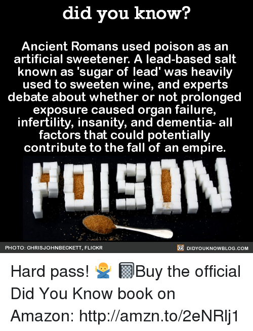 """Amazon, Dank, and Empire: did you know?  Ancient Romans used poison as an  artificial sweetener. A lead-based salt  known as """"sugar of lead' was heavily  used to sweeten wine, and experts  debate about whether or not prolonged  exposure caused organ failure,  infertility, insanity, and dementia- all  factors that could potentially  contribute to the fall of an empire.  DIDYoukNowBLOG.coM  PHOTO: CHRIS JOHNBECKETT, FLICKR Hard pass! 🙅♂️  📓Buy the official Did You Know book on Amazon: http://amzn.to/2eNRlj1"""