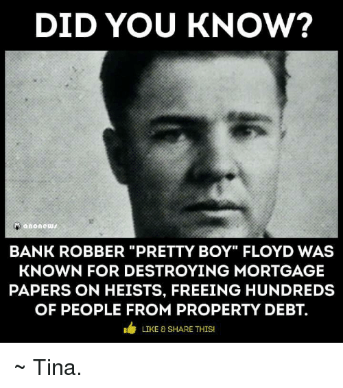 "Pretty Boy: DID YOU KNOW?  anonewt  BANK ROBBER ""PRETTY BOY"" FLOYD WAS  KNOWN FOR DESTROYING MORTGAGE  PAPERS ON HEISTS, FREEING HUNDREDS  OF PEOPLE FROM PROPERTY DEBT.  E LIKE & SHARE THIS ~ Tina."