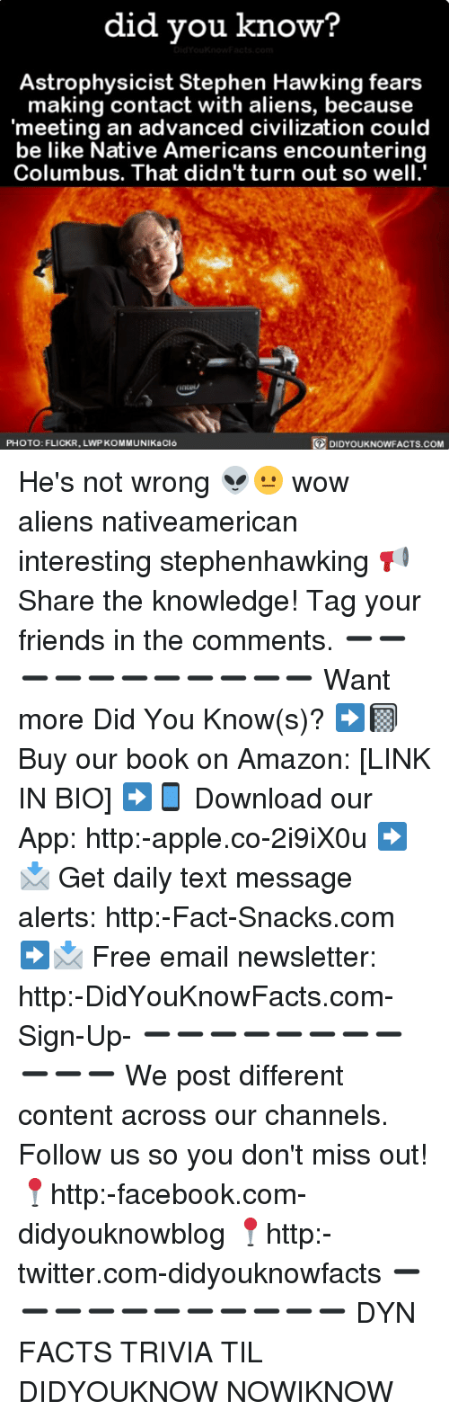 Columbusing: did you know?  Astrophysicist Stephen Hawking fears  making contact with aliens, because  meeting an advanced civilization could  be like Native Americans encountering  Columbus. That didn't turn out so well  PHOTO: FLICKR, LWP KOMMUNIKaCló  DIDYOUKNOWFACTS.COM He's not wrong 👽😐 wow aliens nativeamerican interesting stephenhawking 📢 Share the knowledge! Tag your friends in the comments. ➖➖➖➖➖➖➖➖➖➖➖ Want more Did You Know(s)? ➡📓 Buy our book on Amazon: [LINK IN BIO] ➡📱 Download our App: http:-apple.co-2i9iX0u ➡📩 Get daily text message alerts: http:-Fact-Snacks.com ➡📩 Free email newsletter: http:-DidYouKnowFacts.com-Sign-Up- ➖➖➖➖➖➖➖➖➖➖➖ We post different content across our channels. Follow us so you don't miss out! 📍http:-facebook.com-didyouknowblog 📍http:-twitter.com-didyouknowfacts ➖➖➖➖➖➖➖➖➖➖➖ DYN FACTS TRIVIA TIL DIDYOUKNOW NOWIKNOW