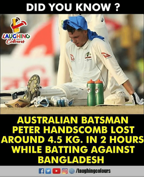 Lost, Australian, and Indianpeoplefacebook: DID YOU KNOW ?  AUGHING  AUSTRALIAN BATSMAN  PETER HANDSCOMB LOST  AROUND 4.5 KG. IN 2 HOURS  WHILE BATTING AGAINST  BANGLADESH