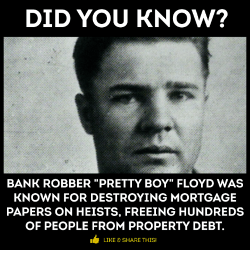 "Pretty Boy: DID YOU KNOW?  BANK ROBBER ""PRETTY BOY"" FLOYD WAS  KNOWN FOR DESTROYING MORTGAGE  PAPERS ON HEISTS, FREEING HUNDREDS  OF PEOPLE FROM PROPERTY DEBT.  LIKE SHARE THIS"