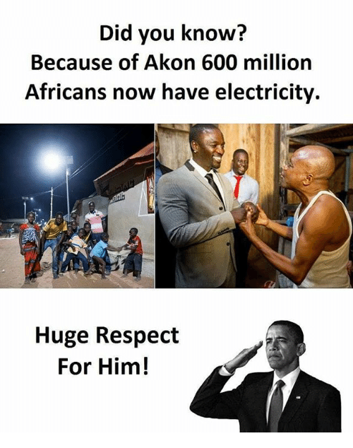 Akonator: Did you know?  Because of Akon 600 million  Africans now have electricity.  Huge Respect  For Him!