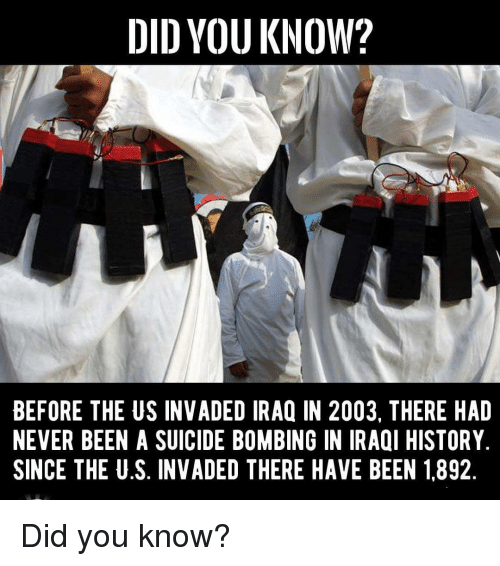 Memes, History, and Iraq: DID YOU KNOW?  BEFORE THE US INVADED IRAQ IN 2003. THERE HAD  NEVER BEEN A SUICIDE BOMBING IN IRAQI HISTORY  SINCE THE U.S. INVADED THERE HAVE BEEN 1892 Did you know?