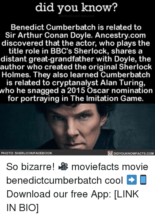 Arthur, Memes, and Oscars: did you know?  Benedict Cumberbatch is related to  Sir Arthur Conan Doyle. Ancestry.com  discovered that the actor, who plays the  title role in BBC's Sherlock, shares a  distant great-grandfather with Doyle, the  author who created the original Sherlock  Holmes. They also learned Cumberbatch  is related to cryptanalyst Alan Turing,  who he snagged a 2015 Oscar nomination  for portraying in The lmitation Game  PHOTO: SHERLOCKFACEBOOK  DIDYOUKNOWFACTS.COM So bizarre! 🎥 moviefacts movie benedictcumberbatch cool ➡📱Download our free App: [LINK IN BIO]
