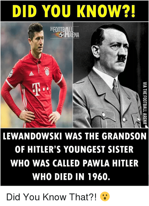 lewandowski: DID YOU KNOW?!  BILL  LEWANDOWSKI WAS THE GRANDSON  OF HITLER'S YOUNGEST SISTER  WHO WAS CALLED PAWLA HITLER  WHO DIED IN 1960. Did You Know That?! 😮