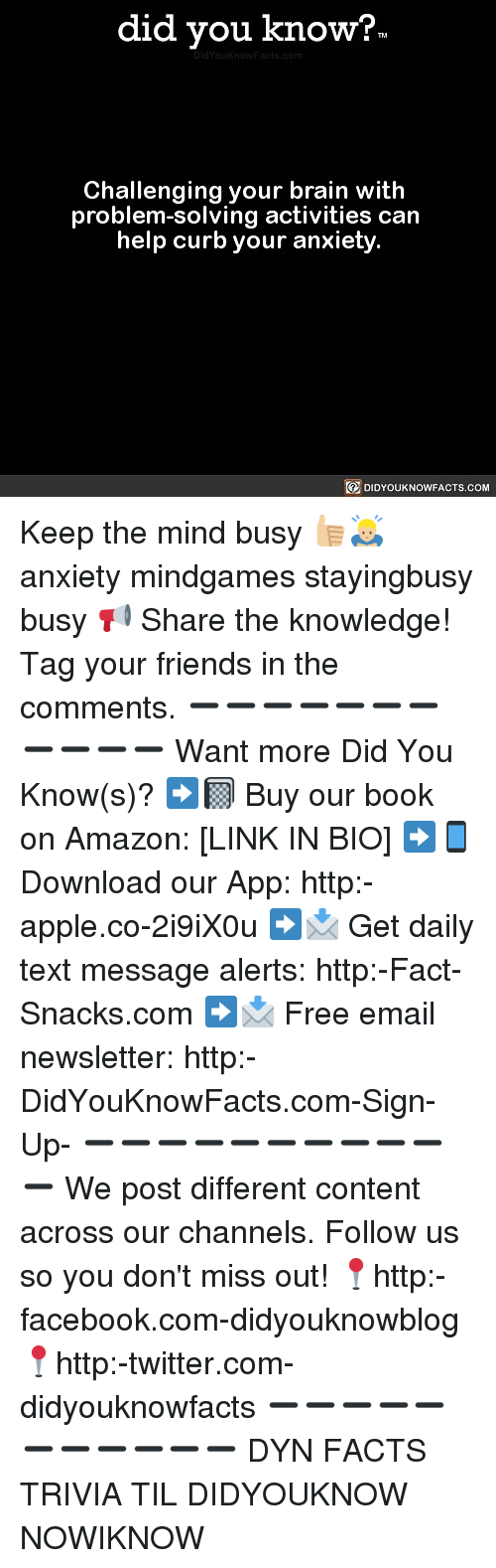 Amazon, Apple, and Facebook: did you know?  Challenging your brain with  problem-solving activities can  help curb your anxiety.  DIDYOUKNOWFACTS.COM Keep the mind busy 👍🏼🙇🏼‍♂️ anxiety mindgames stayingbusy busy 📢 Share the knowledge! Tag your friends in the comments. ➖➖➖➖➖➖➖➖➖➖➖ Want more Did You Know(s)? ➡📓 Buy our book on Amazon: [LINK IN BIO] ➡📱 Download our App: http:-apple.co-2i9iX0u ➡📩 Get daily text message alerts: http:-Fact-Snacks.com ➡📩 Free email newsletter: http:-DidYouKnowFacts.com-Sign-Up- ➖➖➖➖➖➖➖➖➖➖➖ We post different content across our channels. Follow us so you don't miss out! 📍http:-facebook.com-didyouknowblog 📍http:-twitter.com-didyouknowfacts ➖➖➖➖➖➖➖➖➖➖➖ DYN FACTS TRIVIA TIL DIDYOUKNOW NOWIKNOW