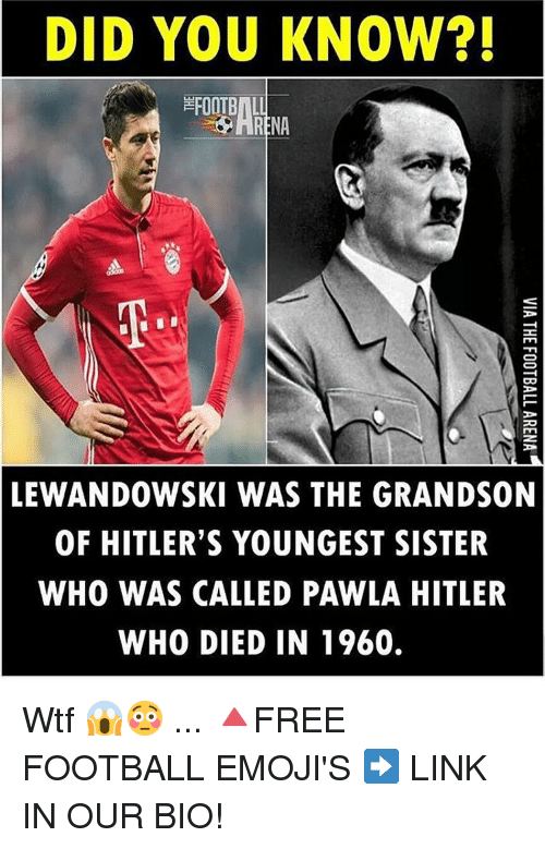 lewandowski: DID YOU KNOW?!  CO  LEWANDOWSKI WAS THE GRANDSON  OF HITLER'S YOUNGEST SISTER  WHO WAS CALLED PAWLA HITLER  WHO DIED IN 1960. Wtf 😱😳 ... 🔺FREE FOOTBALL EMOJI'S ➡️ LINK IN OUR BIO!