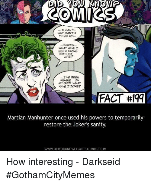 O My God: DID YOU KNOW  COMIKS  WHY CANTI  THINK OF  WHATS  WHAT HAVE I  BEEN DOING  WITH MY  IFE?  'IVE BEEN  NSANE.O  MY GOD WHAT  HAVE I DONE?  FACT#9  FACT #Iqq  Martian Manhunter once used his powers to temporarily  restore the Joker's sanity.  WWW.DIDYOUKNOWCOMICS.TUMBLR.COM How interesting - Darkseid #GothamCityMemes