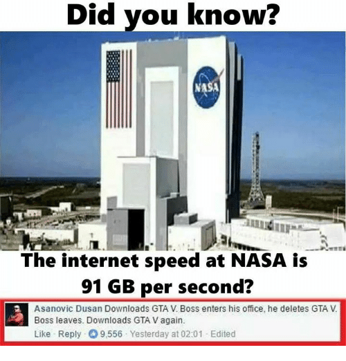 Deleters: Did you know?  Did The internet speed at NASA is  91 GB per second?  Asanovic Dusan Downloads GTA V Boss enters his office, he deletes GTA  Boss leaves. Downloads GTAVagain.  Like Reply O 9,556 Yesterday at 02:01 -Edited