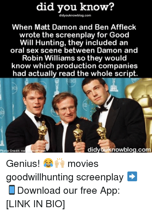 Matt Damon, Memes, and Ben Affleck: did you know?  didyouknowblog.com  When Matt Damon and Ben Affleck  wrote the screenplay for Good  Will Hunting, they included an  oral sex scene between Damon and  Robin Williams so they would  know which production companies  had actually read the whole script.  didyouknowblog.com  Credit ne Genius! 😂🙌🏼 movies goodwillhunting screenplay ➡📱Download our free App: [LINK IN BIO]