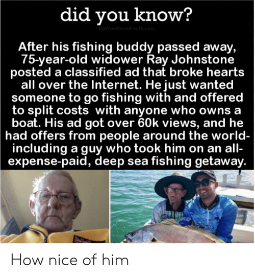 Costs: did you know?  DidYouKnowFacts.com  After his fishing buddy passed away,  75-year-old widower Ray Johnstone  posted a classified ad that broke hearts  all over the Internet. He just wanted  someone to go fishing with and offered  to split costs with anyone who owns a  boat. His ad got over 60k views, and he  had offers from people around the world-  including a guy who took him on an all-  expense-paid, deep sea fishing getaway. How nice of him