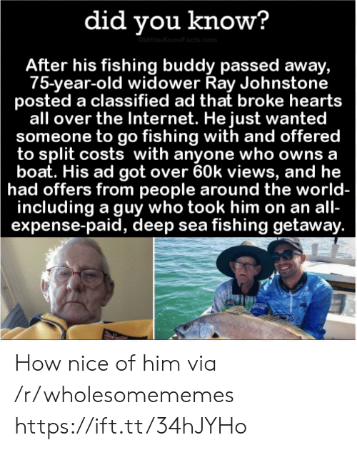 Costs: did you know?  DidYouKnowFacts.com  After his fishing buddy passed away,  75-year-old widower Ray Johnstone  posted a classified ad that broke hearts  all over the Internet. He just wanted  someone to go fishing with and offered  to split costs with anyone who owns a  boat. His ad got over 60k views, and he  had offers from people around the world-  including a guy who took him on an all-  expense-paid, deep sea fishing getaway. How nice of him via /r/wholesomememes https://ift.tt/34hJYHo