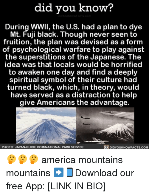 Memes, 🤖, and Idea: did you know?  During wwll, the U.S. had a plan to dye  Mt. Fuji black. Though never seen to  fruition, the plan was devised as a form  of psychological warfare to play against  the superstitions of the Japanese. The  idea was that locals would be horrified  to awaken one day and find a deeply  spiritual symbol of their culture had  turned black, which, in theory, would  have served as a distraction to help  give Americans the advantage.  PHOTO: JAPAN-GUIDE COMINATIONAL PARK SERVICE  DIDYOUKNOWFACTS.COM 🤔🤔🤔 america mountains mountains ➡📱Download our free App: [LINK IN BIO]