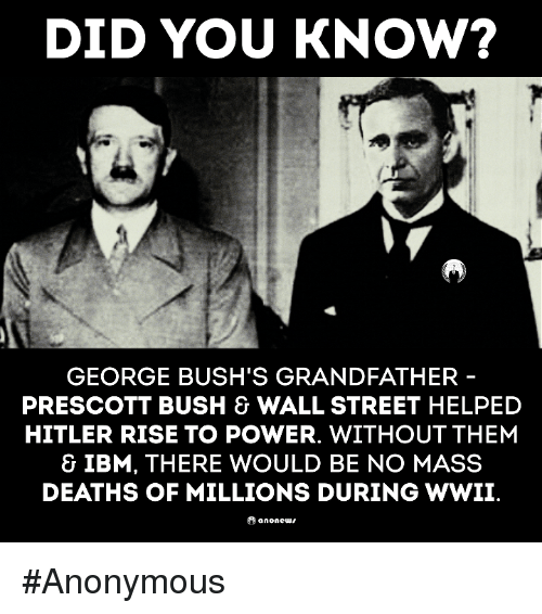 Memes, Hitler, and George Bush: DID YOU KNOW?  GEORGE BUSH'S GRANDFATHER  PRESCOTT BUSH & WALL STREET HELPED  HITLER RISE TO POWER. WITHOUT THEM  & IBM, THERE WOULD BE NO MASS  DEATHS OF MILLIONS DURING WWII  anone #Anonymous