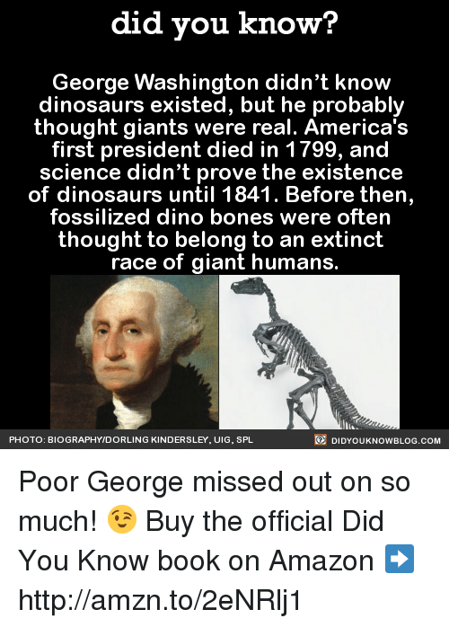 spl: did you know?  George Washington didn't know  dinosaurs existed, but he probably  thought giants were real. America's  first president died in 1799, and  science didn't prove the existence  of dinosaurs until 1841. Before then,  fossilized dino bones were often  thought to belong to an extinct  race of giant humans  DIDYoukNowBLOG.coM  PHOTO: BIOGRAPHYIDORLING KINDERSLEY. UIG. SPL Poor George missed out on so much! 😉  Buy the official Did You Know book on Amazon ➡ http://amzn.to/2eNRlj1