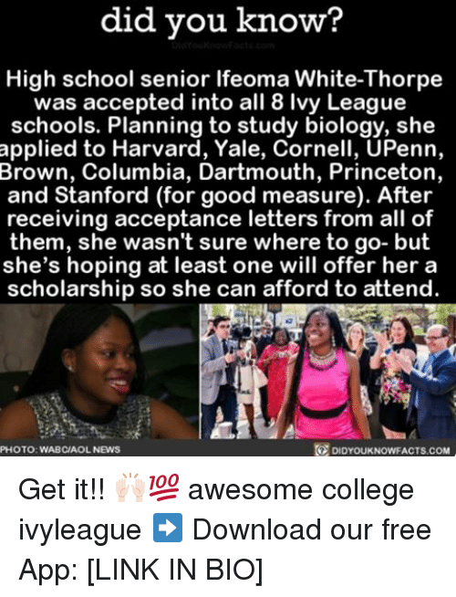 College, Memes, and News: did you know?  High school senior lfeoma White-Thorpe  was accepted into all 8 vy League  schools. Planning to study biology, she  applied to Harvard, Yale, Cornell, UPenn,  Brown, Columbia, Dartmouth, Princeton,  and Stanford (for good measure). After  receiving acceptance letters from all of  them, she wasn't sure where to go- but  she's hoping at least one will offer her a  scholarship so she can afford to attend  PHOTO: WABCIAOL NEWS  DIDYOUKNOWFACTS.COM Get it!! 🙌🏻💯 awesome college ivyleague ➡️ Download our free App: [LINK IN BIO]