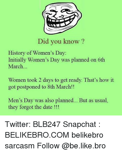 Memes, 🤖, and History Of: Did you know?  History of Women's Day:  Initially Women's Day was planned on 6th  March  Women took 2 days to get ready. That's how it  got postponed to 8th March!!  Men's Day was also planned  But as usual,  they forgot the date Twitter: BLB247 Snapchat : BELIKEBRO.COM belikebro sarcasm Follow @be.like.bro