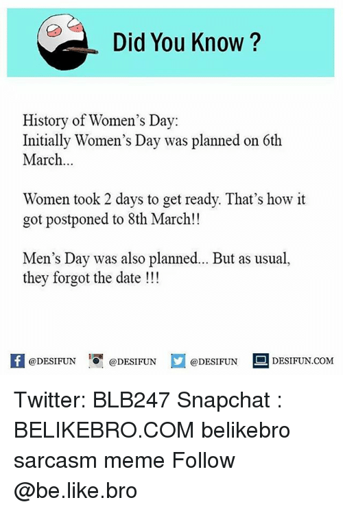Be Like, Meme, and Memes: Did You Know?  History of Women's Day  Initially Women's Day was planned on 6th  March.  Women took 2 days to get ready. That's how it  got postponed to 8th March!!  Men's Day was also planned... But as usual,  they forgot the date  DESIFUN DESIFUN @DESIFUN DESIFUN.coM Twitter: BLB247 Snapchat : BELIKEBRO.COM belikebro sarcasm meme Follow @be.like.bro