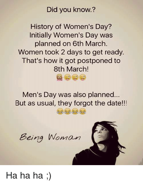 Memes, Date, and History: Did you know.?  History of Women's Day?  Initially Women's Day was  planned on 6th March.  Women took 2 days to get ready.  That's how it got postponed to  8th March!  Men's Day was also planned...  But as usual, they forgot the date!!  Beina Woman  Being Wonm Ha ha ha ;)