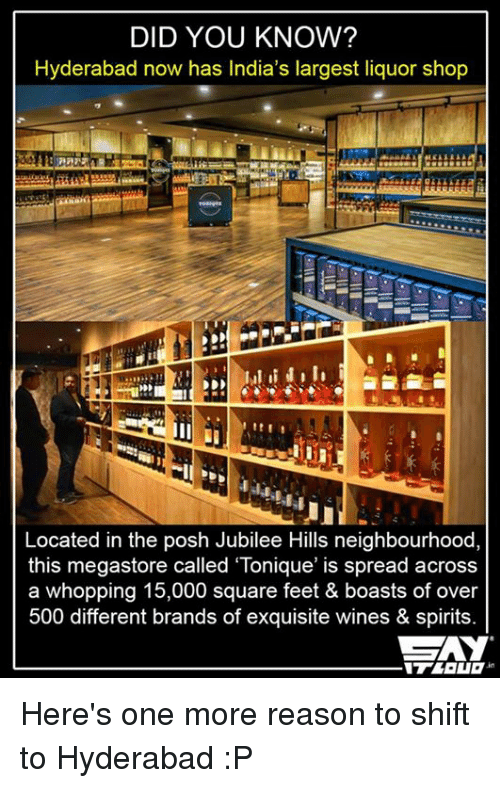 "Memes, Wine, and India: DID YOU KNOW?  Hyderabad now has India's largest liquor shop  Located in the posh Jubilee Hills neighbourhood,  this megastore called ""Tonique' is spread across  a whopping 15,000 square feet & boasts of over  500 different brands of exquisite wines & spirits. Here's one more reason to shift to Hyderabad :P"