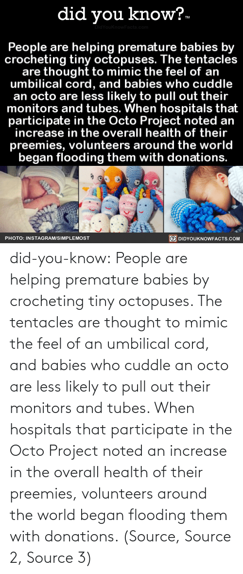 babies: did you know?.  idYouknowFacts.cor  People are helping premature babies by  crocheting tiny octopuses. The tentacles  are thought to mimic the feel of an  umbilical cord, and babies who cuddle  an octo are less likely to pull out their  monitors and tubes. When hospitals that  participate in the Octo Project noted an  increase in the overall health of their  preemies, volunteers around the world  began flooding them with donations.  O DIDYOUKNOWFACTS.COM  PHOTO: INSTAGRAM/SIMPLEMOST did-you-know:  People are helping premature babies by crocheting tiny octopuses. The tentacles are thought to mimic the feel of an umbilical cord, and babies who cuddle an octo are less likely to pull out their monitors and tubes. When hospitals that participate in the Octo Project noted an increase in the overall health of their preemies, volunteers around the world began flooding them with donations. (Source, Source 2, Source 3)