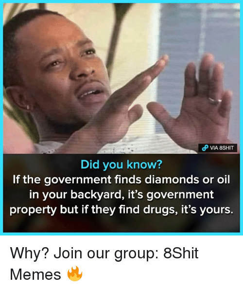 Drugs, Memes, and Government: Did you know?  If the government finds diamonds or oil  in your backyard, it's government  property but if they find drugs, it's yours. Why?  Join our group: 8Shit Memes 🔥