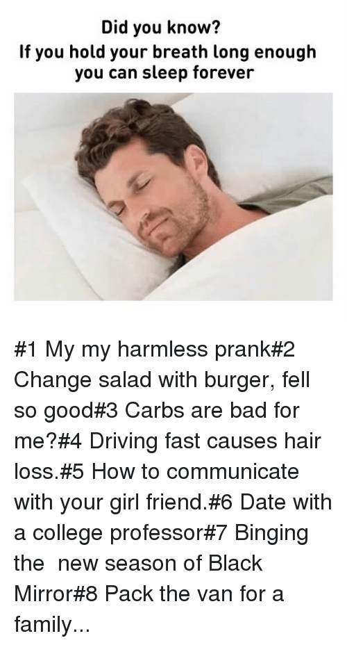 Bad, College, and Driving: Did you know?  If you hold your breath long enough  you can sleep forever #1 My my harmless prank#2 Change salad with burger, fell so good#3 Carbs are bad for me?#4 Driving fast causes hair loss.#5 How to communicate with your girl friend.#6 Date with a college professor#7 Binging the  new season of Black Mirror#8 Pack the van for a family...