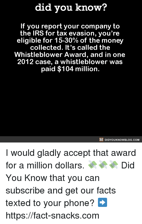 whistleblower: did you know?  If you report your company to  the IRS for tax evasion, you're  eligible for 15-30% of the money  collected. It's called the  Whistleblower Award, and in one  2012 case, a whistleblower was  paid $104 million.  DIDYOUKNOWBLOG.coM I would gladly accept that award for a million dollars. 💸💸💸  Did You Know that you can subscribe and get our facts texted to your phone? ➡ https://fact-snacks.com