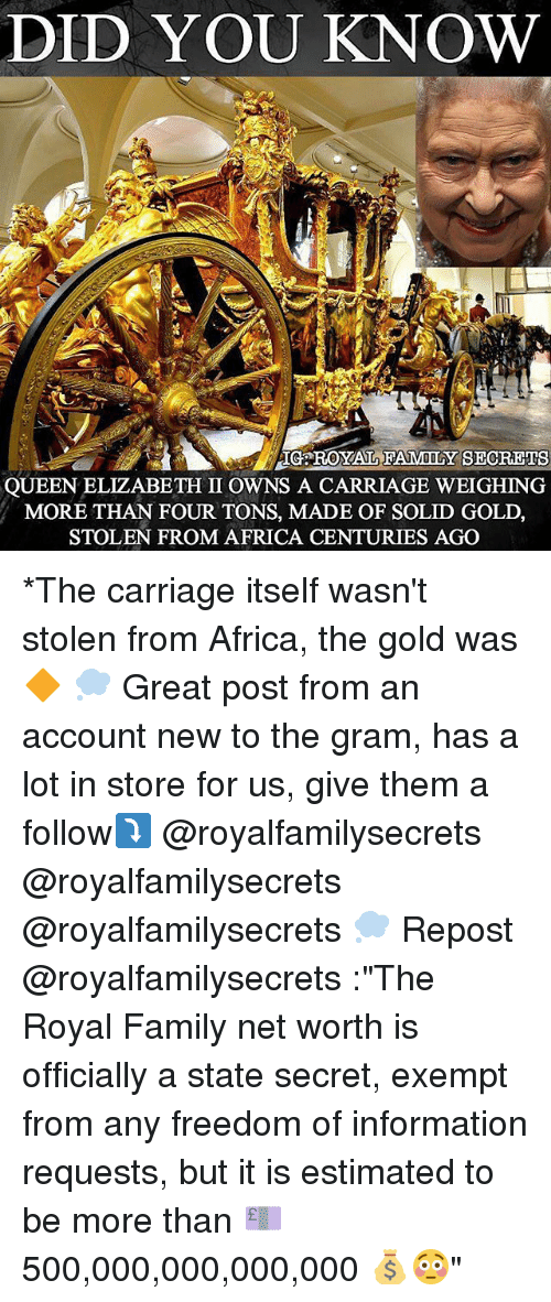 """Africa, Family, and Memes: DID YOU KNOW  IG ROYAL FAMILY SECREIS  QUEEN ELIZABETH II OWNS A CARRIAGE WEIGHING  MORE THAN FOUR TONS, MADE OF SOLID GOLD,  STOLEN FROM AFRICA CENTURIES AGO *The carriage itself wasn't stolen from Africa, the gold was🔶 💭 Great post from an account new to the gram, has a lot in store for us, give them a follow⤵️ @royalfamilysecrets @royalfamilysecrets @royalfamilysecrets 💭 Repost @royalfamilysecrets :""""The Royal Family net worth is officially a state secret, exempt from any freedom of information requests, but it is estimated to be more than 💷500,000,000,000,000 💰😳"""""""