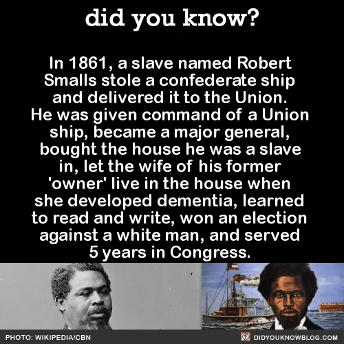 Wikipedia, Dementia, and House: did you know?  In 1861, a slave named Robert  Smalls stole a confederate ship  and delivered it to the Union.  He was given command of a Union  ship, became a major general  bought the house he was a slave  in, let the wife of his former  'owner' live in the house when  she developed dementia, learned  to read and write, won an election  against a white man, and served  5 years in Congress.  PHOTO: WIKIPEDIA/CBN  DIDYOUKNOWBLOG.COM