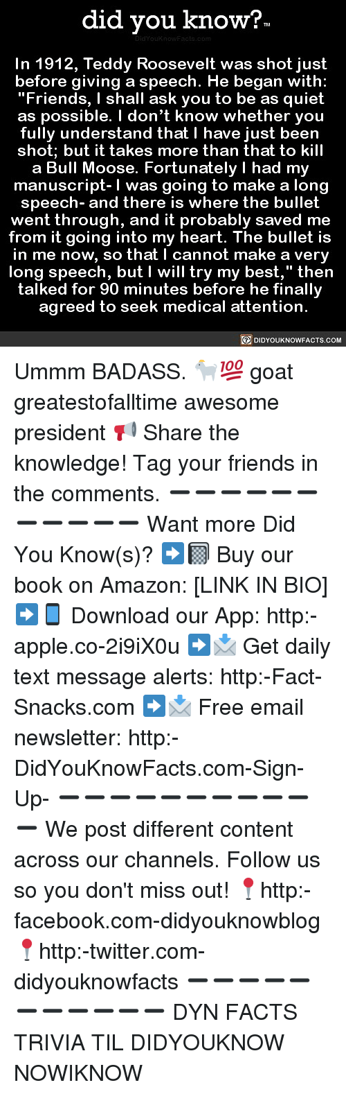 """Amazon, Apple, and Facebook: did you know?  In 1912, Teddy Roosevelt was shot just  before giving a speech. He began with:  """"Friends, I shall ask you to be as quiet  as possible. I don't know whether you  fully understand that I have just been  shot; but it takes more than that to kill  a Bull Moose. Fortunately I had my  manuscript-I was going to make a lono  speech- and there is where the bullet  went through, and it probably saved me  from it going into my heart. The bullet is  in me now, so that I cannot make a very  long speech, but I will try my best,"""" then  talked for 90 minutes before he finallv  agreed to seek medical attention  DIDYOUKNOWFACTS.COM Ummm BADASS. 🐐💯 goat greatestofalltime awesome president 📢 Share the knowledge! Tag your friends in the comments. ➖➖➖➖➖➖➖➖➖➖➖ Want more Did You Know(s)? ➡📓 Buy our book on Amazon: [LINK IN BIO] ➡📱 Download our App: http:-apple.co-2i9iX0u ➡📩 Get daily text message alerts: http:-Fact-Snacks.com ➡📩 Free email newsletter: http:-DidYouKnowFacts.com-Sign-Up- ➖➖➖➖➖➖➖➖➖➖➖ We post different content across our channels. Follow us so you don't miss out! 📍http:-facebook.com-didyouknowblog 📍http:-twitter.com-didyouknowfacts ➖➖➖➖➖➖➖➖➖➖➖ DYN FACTS TRIVIA TIL DIDYOUKNOW NOWIKNOW"""