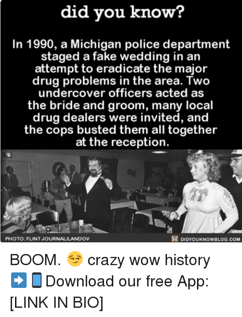 Crazy, Fake, and Memes: did you know?  In 1990, a Michigan police department  staged a fake wedding in an  attempt to eradicate the major  drug problems in the area. Two  undercover officers acted as  the bride and groom, many local  drug dealers were invited, and  the cops busted them all together  at the reception.  PHOTO: FLINT JOUR  NAULANDOV  DIDYOUKNOWBLOG.COM BOOM. 😏 crazy wow history ➡📱Download our free App: [LINK IN BIO]