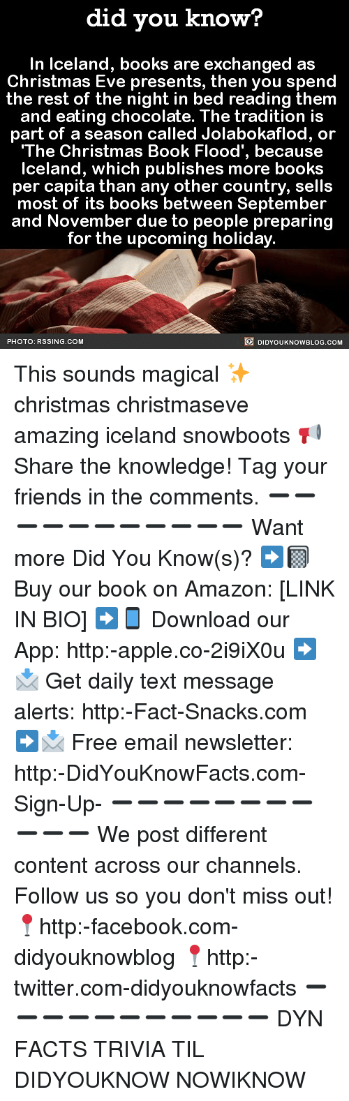 Amazon, Apple, and Books: did you know?  In lceland, books are exchanged as  Christmas Eve presents, then you spend  the rest of the night in bed reading them  and eating chocolate. The tradition is  part of a season called Jolabokaflod, or  'The Christmas Book Flood', becau  se  Iceland, which publishes more books  per capita than any other country, sells  most of its books between September  and November due to people preparing  for the upcoming holiday  PHOTO: RSSING.COM  DIDYOUKNOWBLOG.cOM This sounds magical ✨ christmas christmaseve amazing iceland snowboots 📢 Share the knowledge! Tag your friends in the comments. ➖➖➖➖➖➖➖➖➖➖➖ Want more Did You Know(s)? ➡📓 Buy our book on Amazon: [LINK IN BIO] ➡📱 Download our App: http:-apple.co-2i9iX0u ➡📩 Get daily text message alerts: http:-Fact-Snacks.com ➡📩 Free email newsletter: http:-DidYouKnowFacts.com-Sign-Up- ➖➖➖➖➖➖➖➖➖➖➖ We post different content across our channels. Follow us so you don't miss out! 📍http:-facebook.com-didyouknowblog 📍http:-twitter.com-didyouknowfacts ➖➖➖➖➖➖➖➖➖➖➖ DYN FACTS TRIVIA TIL DIDYOUKNOW NOWIKNOW