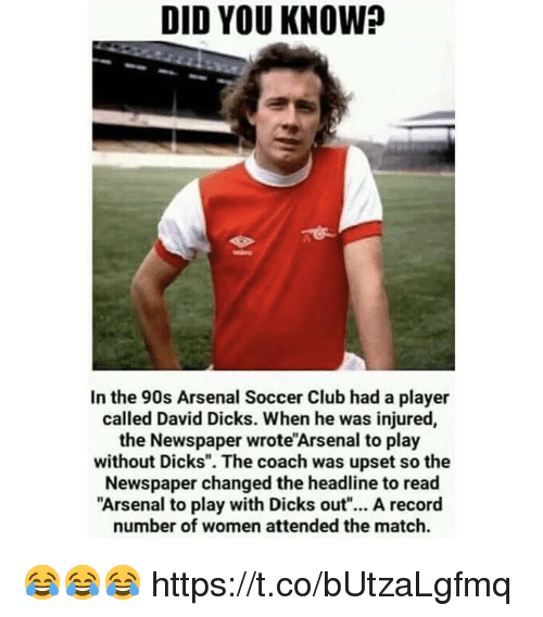 """Arsenal, Club, and Dicks: DID YOU KNOW?  In the 90s Arsenal Soccer Club had a player  called David Dicks. When he was injured,  the Newspaper wrote'Arsenal to play  without Dicks"""". The coach was upset so the  Newspaper changed the headline to read  Arsenal to play with Dicks out""""... A record  number of women attended the match. 😂😂😂 https://t.co/bUtzaLgfmq"""