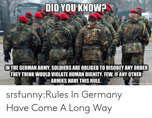 obliged: DID YOU KNOW?  IN THE GERMAN ARMY, SOLDIERS ARE OBLIGED TO DISOBEY ANY ORDER  THEY THINK WOULD VIOLATE HUMAN DIGNITY.FEW, IF ANY OTHER  ARMIES HAVE THIS RULE  cedpa srsfunny:Rules In Germany Have Come A Long Way