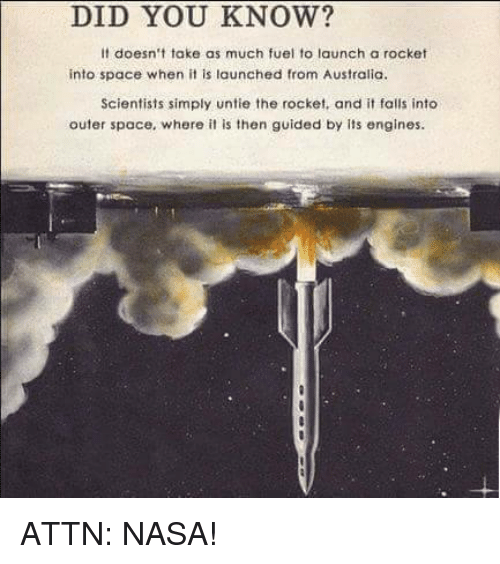 Memes, Nasa, and Australia: DID YOU KNOW?  It doesn't take as much fuel to launch a rocket  into space when it is launched from Australia.  Scientists simply untie the rocket, and it falls into  outer space, where it is then guided by its engines. ATTN: NASA!