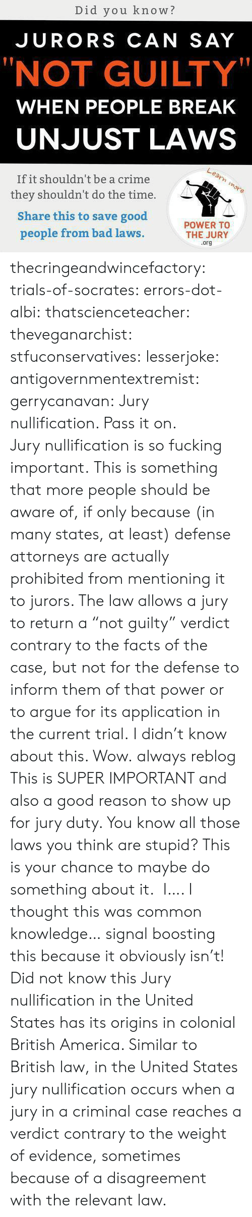 """America, Arguing, and Bad: Did you know?  JURORS CAN SAY  """"NOT GUILTY""""  WHEN PEOPLE BREAK  UNJUST LAWS  If it shouldn't be a crime  they shouldn't do the time.  Share this to save good  people from bad laws  POWER TO  THE JURY  .org thecringeandwincefactory:  trials-of-socrates:   errors-dot-albi:  thatscienceteacher:  theveganarchist:  stfuconservatives:  lesserjoke:  antigovernmentextremist:  gerrycanavan:  Jury nullification. Pass it on.  Jurynullificationis so fucking important.  This is something that more people should be aware of, if only because (in many states, at least) defense attorneys are actually prohibited from mentioning it to jurors. The law allows a jury to return a """"not guilty"""" verdict contrary to the facts of the case, but not for the defense to inform them of that power or to argue for its application in the current trial.  I didn't know about this. Wow.  always reblog  This is SUPER IMPORTANT and also a good reason to show up for jury duty. You know all those laws you think are stupid? This is your chance to maybe do something about it.  I…. I thought this was common knowledge… signal boosting this because it obviously isn't!  Did not know this   Jury nullification in the United States has its origins in colonial British America. Similar to British law, in the United States jury nullification occurs when a jury in a criminal case reaches a verdict contrary to the weight of evidence, sometimes because of a disagreement with the relevant law."""