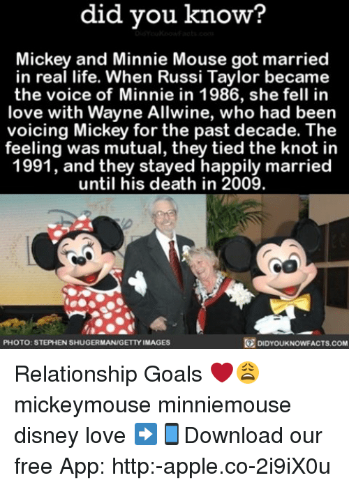 Knotted: did you know?  Mickey and Minnie Mouse got married  in real life. When Russi Taylor became  the voice of Minnie in 1986, she fell in  love with Wayne Allwine, who had been  voicing Mickey for the past decade. The  feeling was mutual, they tied the knot in  1991, and they stayed happily married  until his death in 2009.  DIDYOUKNOWFACTs.coM  PHOTO: STEPHEN SHUGERMAN/GETTY IMAGES Relationship Goals ❤️😩 mickeymouse minniemouse disney love ➡📱Download our free App: http:-apple.co-2i9iX0u