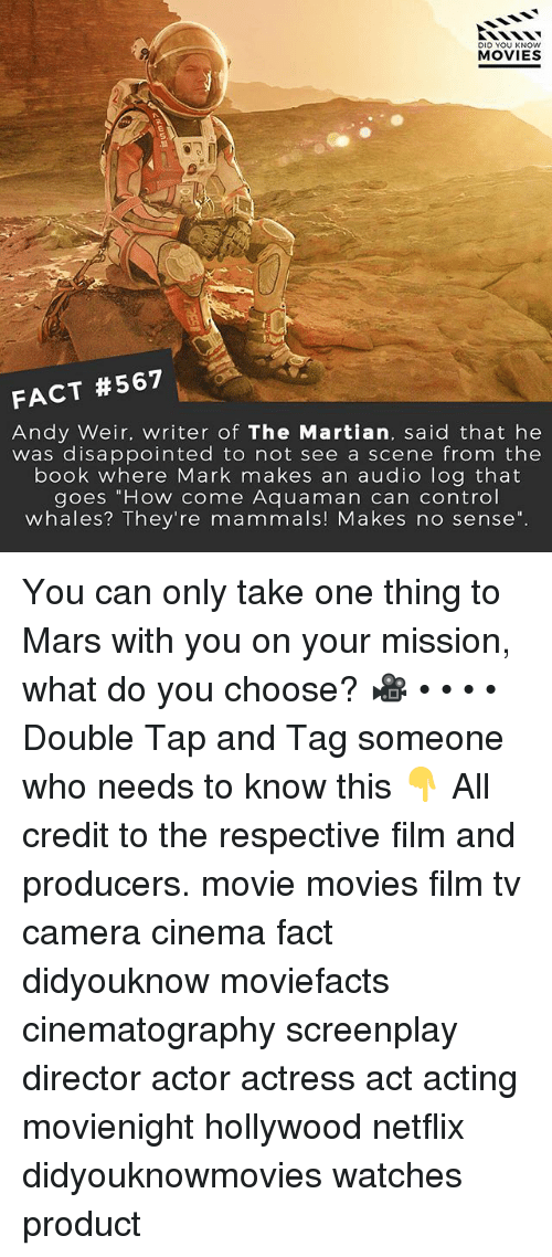 """Disappointed, Memes, and Movies: DID YOU KNOW  MOVIES  2.  FACT #567  Andy Weir. writer of The Martian, said that he  was disappointed to not see a scene from thee  book where Mark makes an audio log that  goes """"How come Aquaman can control  whales? They're mammals! Makes no sense"""". You can only take one thing to Mars with you on your mission, what do you choose? 🎥 • • • • Double Tap and Tag someone who needs to know this 👇 All credit to the respective film and producers. movie movies film tv camera cinema fact didyouknow moviefacts cinematography screenplay director actor actress act acting movienight hollywood netflix didyouknowmovies watches product"""