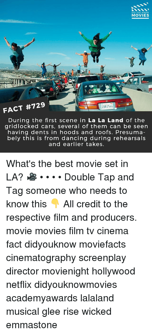 Cars, Dancing, and Memes: DID YOU KNOW  MOVIES  2BR156  FACT #729  During the first scene in La La Land of the  gridlocked cars, several of them can be seern  having dents in hoods and roofs. Presuma  bely this is from dancing during rehearsals  and earlier takes. What's the best movie set in LA? 🎥 • • • • Double Tap and Tag someone who needs to know this 👇 All credit to the respective film and producers. movie movies film tv cinema fact didyouknow moviefacts cinematography screenplay director movienight hollywood netflix didyouknowmovies academyawards lalaland musical glee rise wicked emmastone