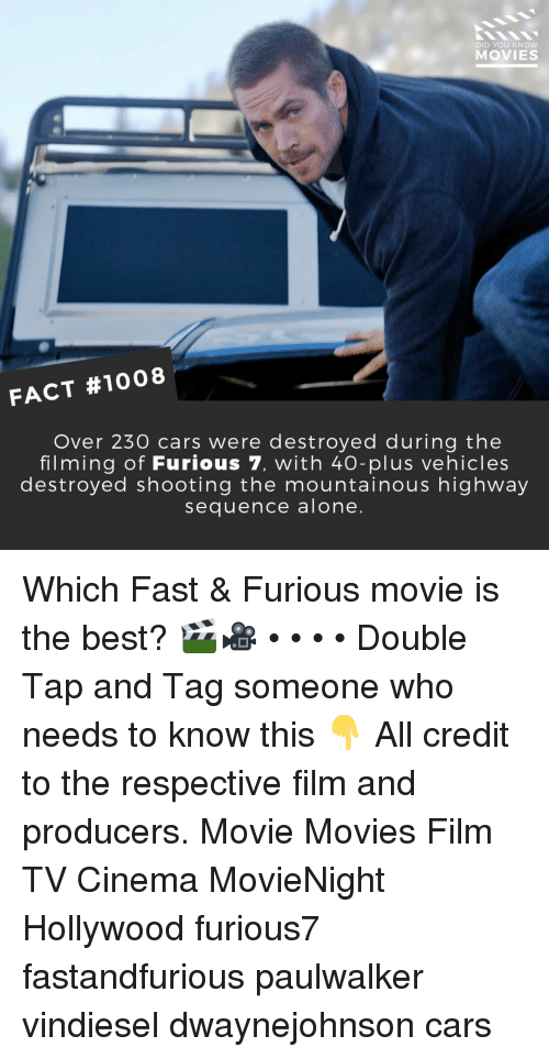 Being Alone, Cars, and Memes: DID YOU KNOW  MOVIES  FACT #1008  Over 230 cars were destroyed during the  filming of Furious 7, with 40-plus vehicles  destroved shooting the mountainous highway  sequence alone. Which Fast & Furious movie is the best? 🎬🎥 • • • • Double Tap and Tag someone who needs to know this 👇 All credit to the respective film and producers. Movie Movies Film TV Cinema MovieNight Hollywood furious7 fastandfurious paulwalker vindiesel dwaynejohnson cars