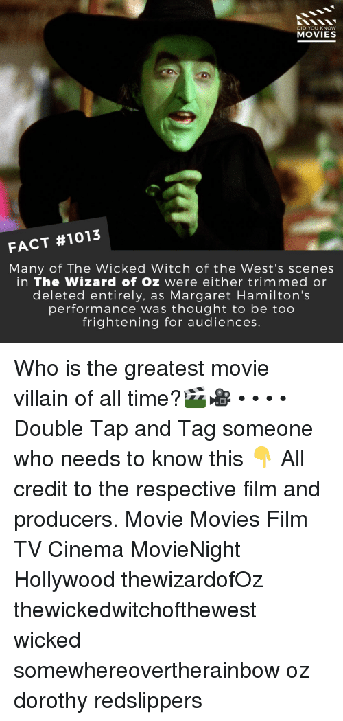 Memes, Movies, and Movie: DID YOU KNOW  MOVIES  FACT #1013  Many of The Wicked Witch of the West's scenes  in The Wizard of Oz were either trimmed or  deleted entirely, as Margaret Hamilton's  performance was thought to be too  frightening for audiences. Who is the greatest movie villain of all time?🎬🎥 • • • • Double Tap and Tag someone who needs to know this 👇 All credit to the respective film and producers. Movie Movies Film TV Cinema MovieNight Hollywood thewizardofOz thewickedwitchofthewest wicked somewhereovertherainbow oz dorothy redslippers