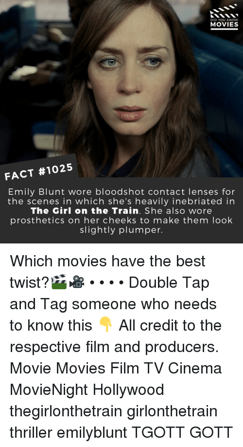 Emily Blunt, Memes, and Movies: DID YOU KNOW  MOVIES  FACT #1025  Emily Blunt wore bloodshot contact lenses for  the scenes in which she's heavily inebriated in  The Girl on the Train. She also wore  prosthetics on her cheeks to make them loolk  slightly plumper. Which movies have the best twist?🎬🎥 • • • • Double Tap and Tag someone who needs to know this 👇 All credit to the respective film and producers. Movie Movies Film TV Cinema MovieNight Hollywood thegirlonthetrain girlonthetrain thriller emilyblunt TGOTT GOTT