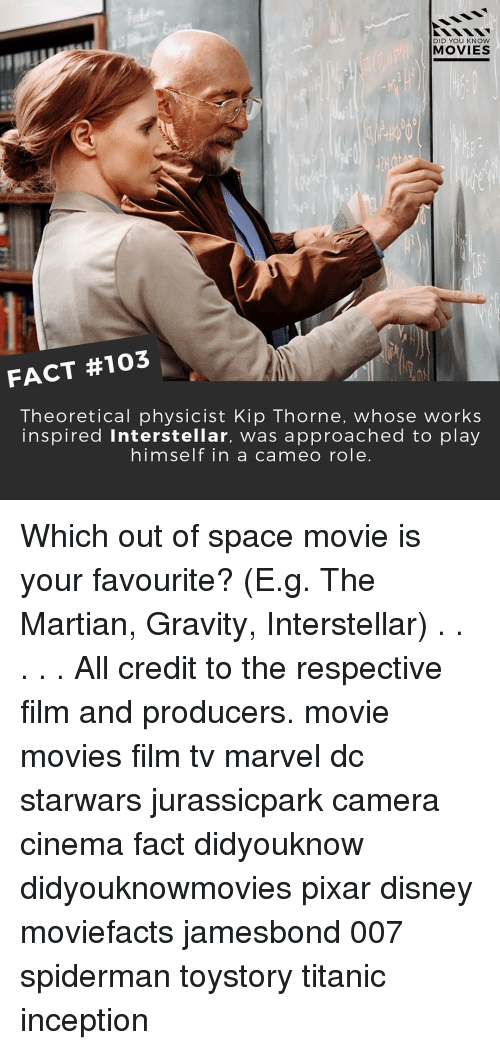 Interstellar: DID YOU KNOW  MOVIES  FACT #103  Theoretical physicist Kip Thorne, whose works  inspired interstellar, was approached to play  himself in a cameo role Which out of space movie is your favourite? (E.g. The Martian, Gravity, Interstellar) . . . . . All credit to the respective film and producers. movie movies film tv marvel dc starwars jurassicpark camera cinema fact didyouknow didyouknowmovies pixar disney moviefacts jamesbond 007 spiderman toystory titanic inception